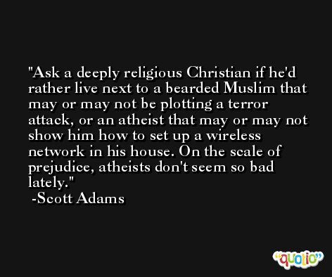 Ask a deeply religious Christian if he'd rather live next to a bearded Muslim that may or may not be plotting a terror attack, or an atheist that may or may not show him how to set up a wireless network in his house. On the scale of prejudice, atheists don't seem so bad lately. -Scott Adams