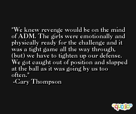 We knew revenge would be on the mind of ADM. The girls were emotionally and physically ready for the challenge and it was a tight game all the way through, (but) we have to tighten up our defense. We got caught out of position and slapped at the ball as it was going by us too often. -Cary Thompson