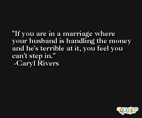 If you are in a marriage where your husband is handling the money and he's terrible at it, you feel you can't step in. -Caryl Rivers