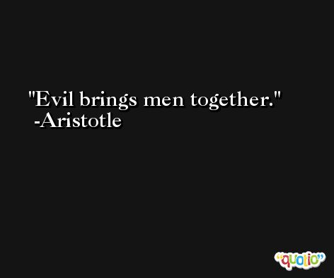Evil brings men together. -Aristotle