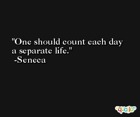 One should count each day a separate life. -Seneca