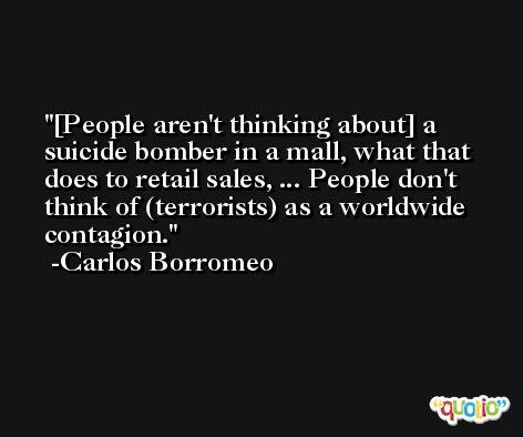 [People aren't thinking about] a suicide bomber in a mall, what that does to retail sales, ... People don't think of (terrorists) as a worldwide contagion. -Carlos Borromeo