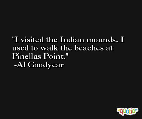 I visited the Indian mounds. I used to walk the beaches at Pinellas Point. -Al Goodyear