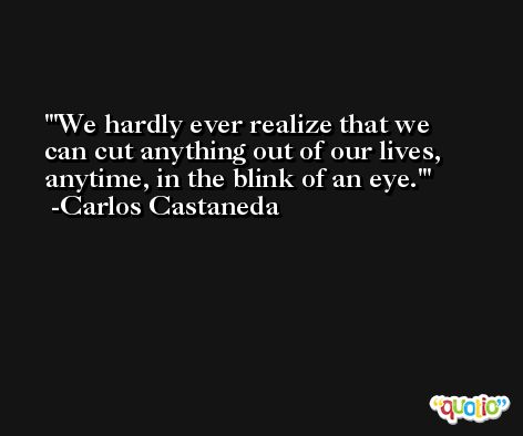 'We hardly ever realize that we can cut anything out of our lives, anytime, in the blink of an eye.' -Carlos Castaneda