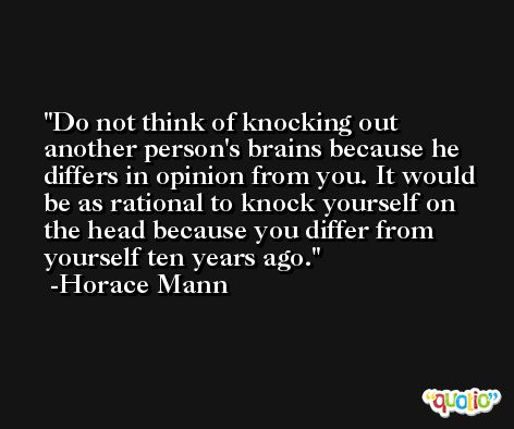 Do not think of knocking out another person's brains because he differs in opinion from you. It would be as rational to knock yourself on the head because you differ from yourself ten years ago. -Horace Mann