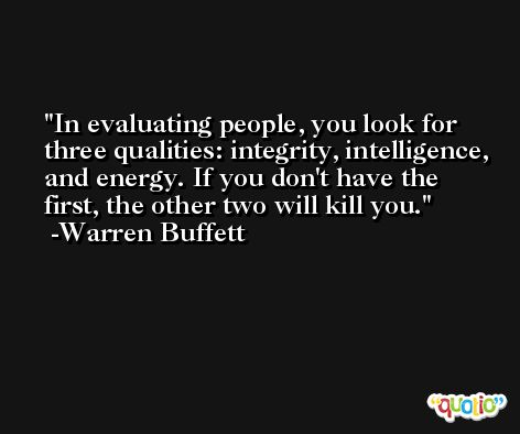 In evaluating people, you look for three qualities: integrity, intelligence, and energy. If you don't have the first, the other two will kill you. -Warren Buffett