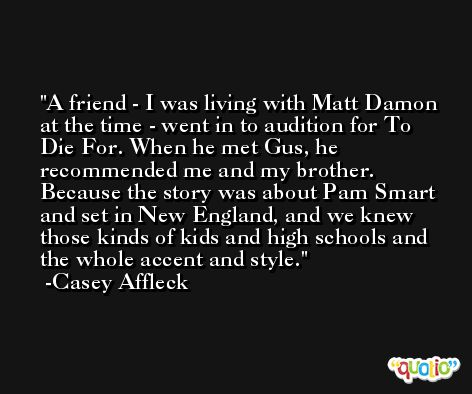 A friend - I was living with Matt Damon at the time - went in to audition for To Die For. When he met Gus, he recommended me and my brother. Because the story was about Pam Smart and set in New England, and we knew those kinds of kids and high schools and the whole accent and style. -Casey Affleck