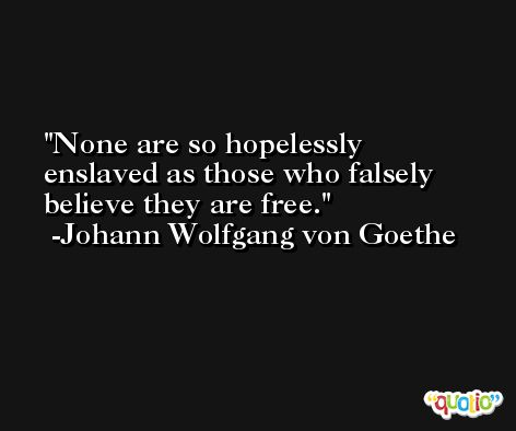 None are so hopelessly enslaved as those who falsely believe they are free. -Johann Wolfgang von Goethe