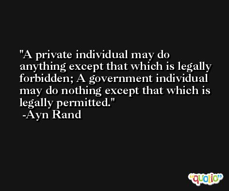 A private individual may do anything except that which is legally forbidden; A government individual may do nothing except that which is legally permitted. -Ayn Rand
