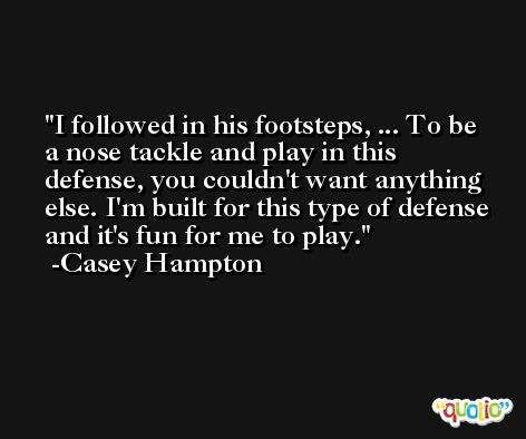 I followed in his footsteps, ... To be a nose tackle and play in this defense, you couldn't want anything else. I'm built for this type of defense and it's fun for me to play. -Casey Hampton