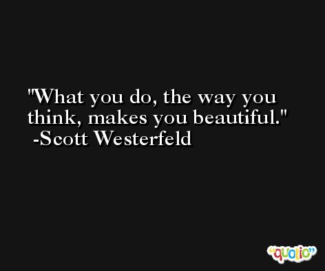 What you do, the way you think, makes you beautiful. -Scott Westerfeld