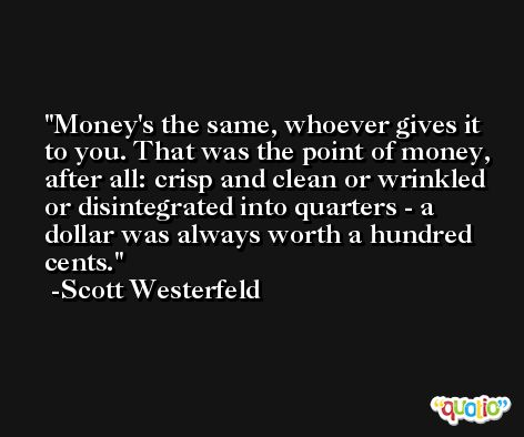 Money's the same, whoever gives it to you. That was the point of money, after all: crisp and clean or wrinkled or disintegrated into quarters - a dollar was always worth a hundred cents. -Scott Westerfeld