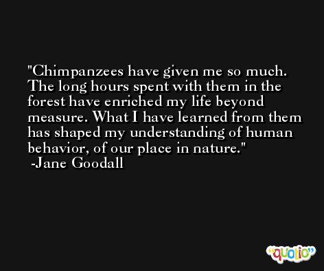 Chimpanzees have given me so much. The long hours spent with them in the forest have enriched my life beyond measure. What I have learned from them has shaped my understanding of human behavior, of our place in nature. -Jane Goodall