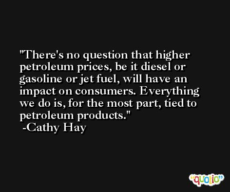 There's no question that higher petroleum prices, be it diesel or gasoline or jet fuel, will have an impact on consumers. Everything we do is, for the most part, tied to petroleum products. -Cathy Hay