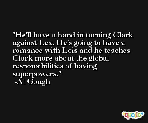 He'll have a hand in turning Clark against Lex. He's going to have a romance with Lois and he teaches Clark more about the global responsibilities of having superpowers. -Al Gough