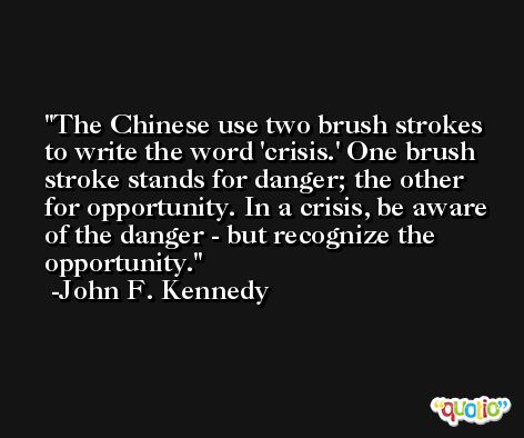 The Chinese use two brush strokes to write the word 'crisis.' One brush stroke stands for danger; the other for opportunity. In a crisis, be aware of the danger - but recognize the opportunity. -John F. Kennedy