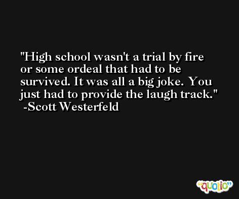 High school wasn't a trial by fire or some ordeal that had to be survived. It was all a big joke. You just had to provide the laugh track. -Scott Westerfeld