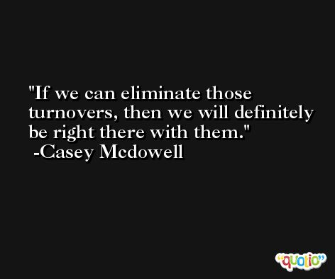 If we can eliminate those turnovers, then we will definitely be right there with them. -Casey Mcdowell