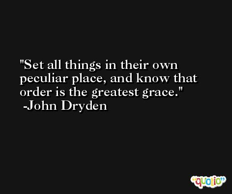 Set all things in their own peculiar place, and know that order is the greatest grace. -John Dryden