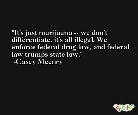 It's just marijuana -- we don't differentiate, it's all illegal. We enforce federal drug law, and federal law trumps state law. -Casey Mcenry