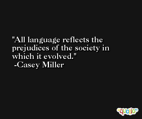 All language reflects the prejudices of the society in which it evolved. -Casey Miller