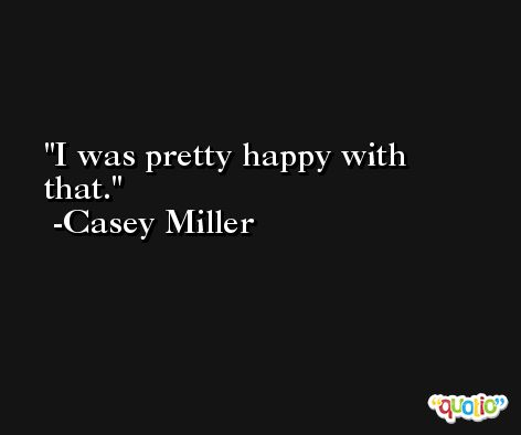 I was pretty happy with that. -Casey Miller