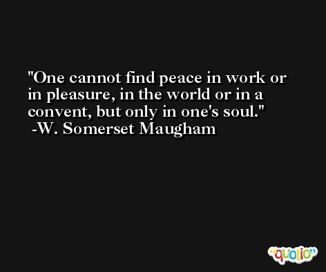 One cannot find peace in work or in pleasure, in the world or in a convent, but only in one's soul. -W. Somerset Maugham