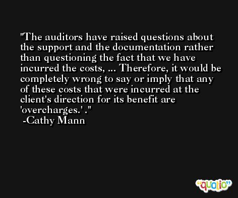 The auditors have raised questions about the support and the documentation rather than questioning the fact that we have incurred the costs, ... Therefore, it would be completely wrong to say or imply that any of these costs that were incurred at the client's direction for its benefit are 'overcharges.' . -Cathy Mann