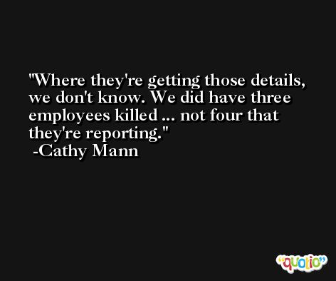 Where they're getting those details, we don't know. We did have three employees killed ... not four that they're reporting. -Cathy Mann
