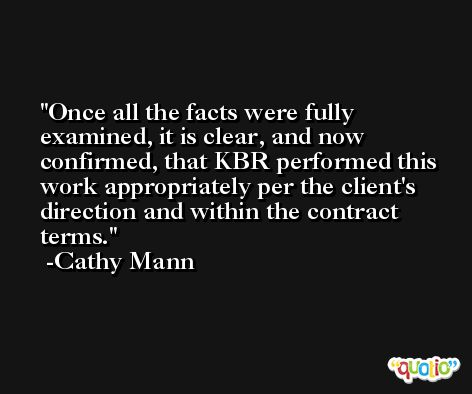 Once all the facts were fully examined, it is clear, and now confirmed, that KBR performed this work appropriately per the client's direction and within the contract terms. -Cathy Mann