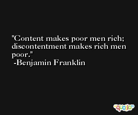 Content makes poor men rich; discontentment makes rich men poor. -Benjamin Franklin