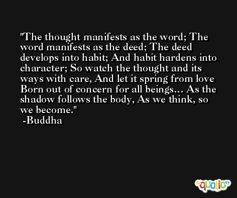 The thought manifests as the word; The word manifests as the deed; The deed develops into habit; And habit hardens into character; So watch the thought and its ways with care, And let it spring from love Born out of concern for all beings… As the shadow follows the body, As we think, so we become. -Buddha