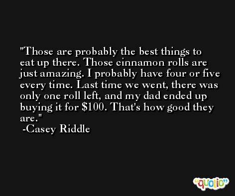 Those are probably the best things to eat up there. Those cinnamon rolls are just amazing. I probably have four or five every time. Last time we went, there was only one roll left, and my dad ended up buying it for $100. That's how good they are. -Casey Riddle