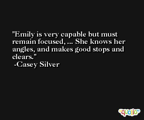 Emily is very capable but must remain focused, ... She knows her angles, and makes good stops and clears. -Casey Silver