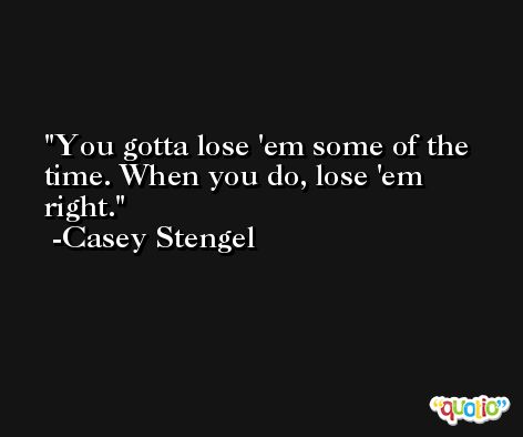 You gotta lose 'em some of the time. When you do, lose 'em right. -Casey Stengel