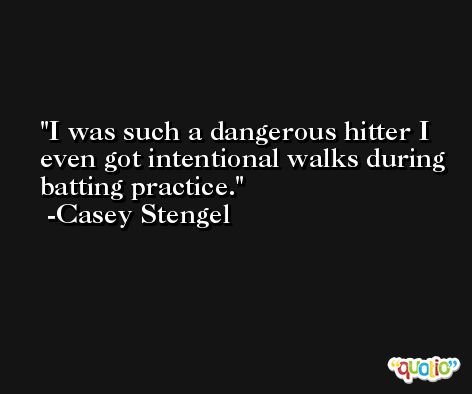 I was such a dangerous hitter I even got intentional walks during batting practice. -Casey Stengel