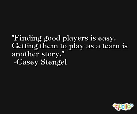Finding good players is easy. Getting them to play as a team is another story. -Casey Stengel