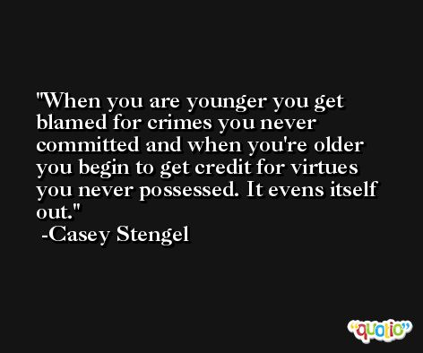 When you are younger you get blamed for crimes you never committed and when you're older you begin to get credit for virtues you never possessed. It evens itself out. -Casey Stengel