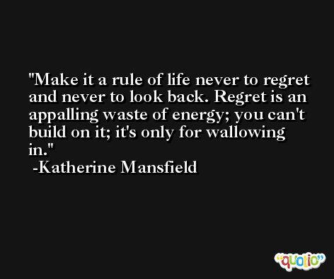 Make it a rule of life never to regret and never to look back. Regret is an appalling waste of energy; you can't build on it; it's only for wallowing in. -Katherine Mansfield