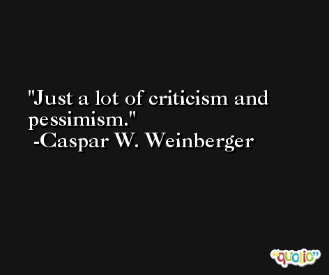 Just a lot of criticism and pessimism. -Caspar W. Weinberger