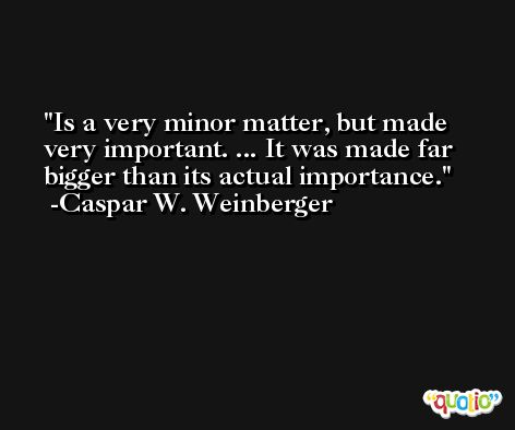 Is a very minor matter, but made very important. ... It was made far bigger than its actual importance. -Caspar W. Weinberger