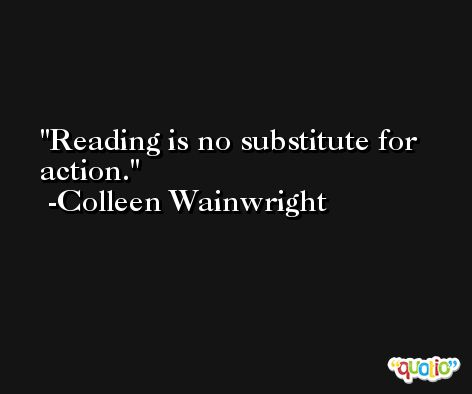 Reading is no substitute for action. -Colleen Wainwright