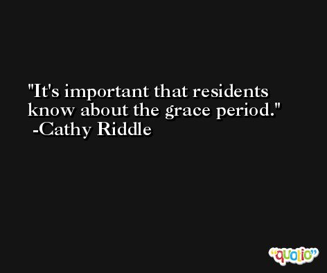 It's important that residents know about the grace period. -Cathy Riddle