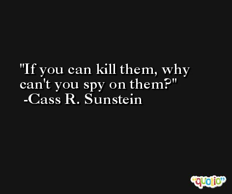 If you can kill them, why can't you spy on them? -Cass R. Sunstein