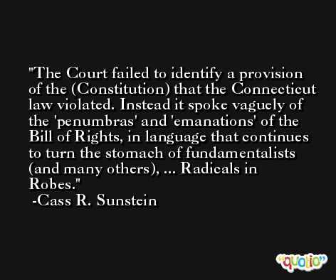 The Court failed to identify a provision of the (Constitution) that the Connecticut law violated. Instead it spoke vaguely of the 'penumbras' and 'emanations' of the Bill of Rights, in language that continues to turn the stomach of fundamentalists (and many others), ... Radicals in Robes. -Cass R. Sunstein