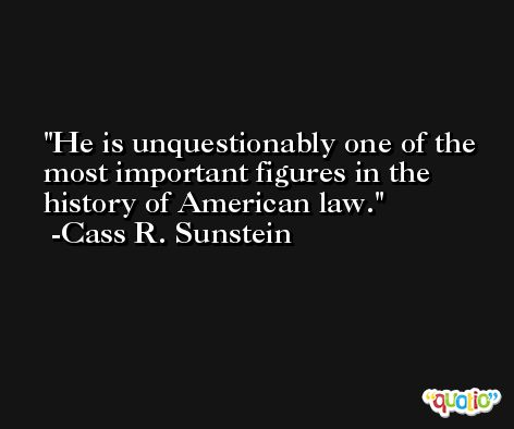 He is unquestionably one of the most important figures in the history of American law. -Cass R. Sunstein