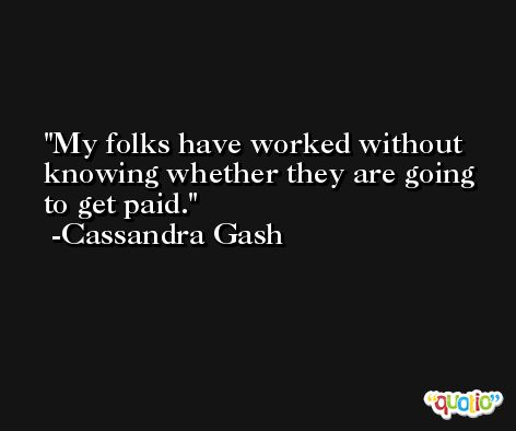 My folks have worked without knowing whether they are going to get paid. -Cassandra Gash