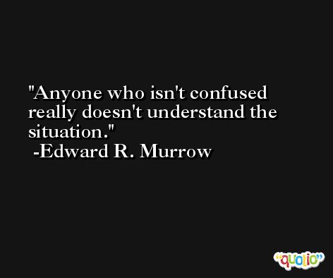 Anyone who isn't confused really doesn't understand the situation. -Edward R. Murrow