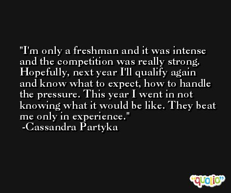 I'm only a freshman and it was intense and the competition was really strong. Hopefully, next year I'll qualify again and know what to expect, how to handle the pressure. This year I went in not knowing what it would be like. They beat me only in experience. -Cassandra Partyka