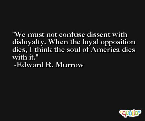 We must not confuse dissent with disloyalty. When the loyal opposition dies, I think the soul of America dies with it. -Edward R. Murrow
